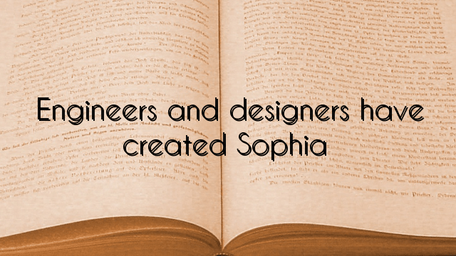 Engineers and designers have created Sophia