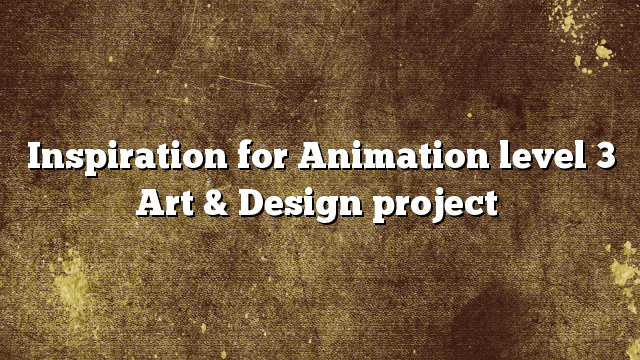 Inspiration for Animation level 3 Art & Design project