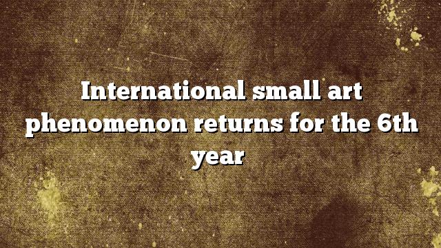 International small art phenomenon returns for the 6th year